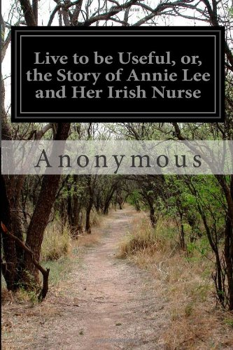 Live to be Useful or, The Story of Annie Lee and her Irish Nurse