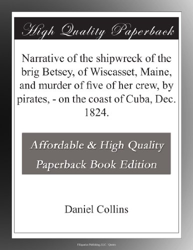 Narrative of the shipwreck of the brig Betsey, of Wiscasset, Maine, and murder of five of her crew, by pirates, on the coast of Cuba, Dec. 1824.