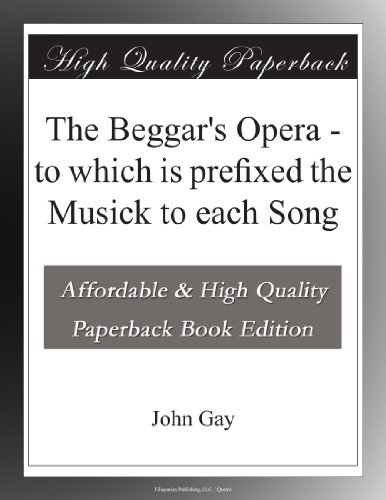 The Beggar's Opera; to Which is Prefixed the Musick to Each Song