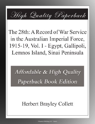 The 28th: A Record of War Service in the Australian Imperial Force, 1915-19, Vol. I Egypt, Gallipoli, Lemnos Island, Sinai Peninsula
