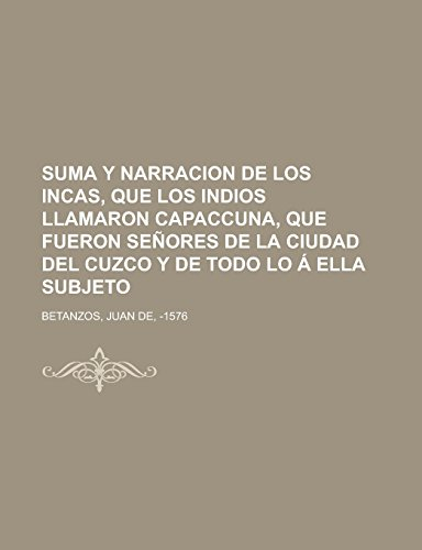 Suma y narracion de los Incas, que los indios llamaron Capaccuna, que fueron señores de la ciudad del Cuzco y de todo lo á ella subjeto