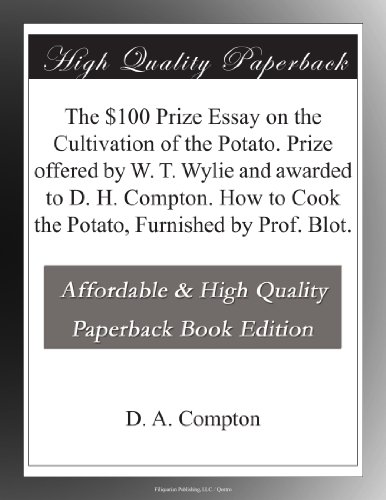 The $100 Prize Essay on the Cultivation of the Potato. Prize offered by W. T. Wylie and awarded to D. H. Compton. How to Cook the Potato, Furnished by Prof. Blot.