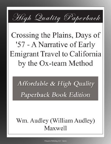 Crossing the Plains, Days of '57 A Narrative of Early Emigrant Travel to California by the Ox-team Method