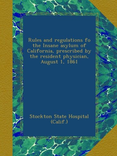 Rules and Regulations of the Insane Asylum of California Prescribed by the Resident Physician, August 1, 1861