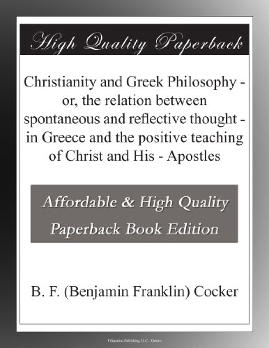 Christianity and Greek Philosophy or, the relation between spontaneous and reflective thought in Greece and the positive teaching of Christ and His Apostles