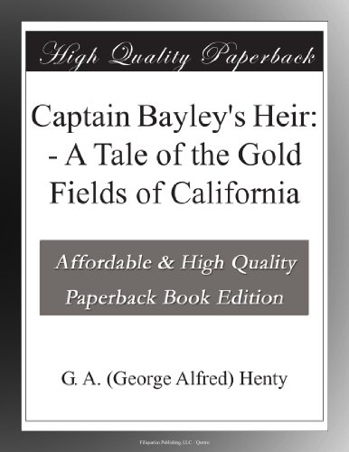 Captain Bayley's Heir: A Tale of the Gold Fields of California