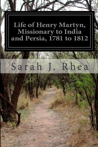 Life of Henry Martyn, Missionary to India and Persia, 1781 to 1812