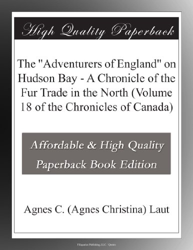 """The """"Adventurers of England"""" on Hudson Bay A Chronicle of the Fur Trade in the North (Volume 18 of the Chronicles of Canada)"""