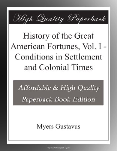 History of the Great American Fortunes, Vol. I Conditions in Settlement and Colonial Times