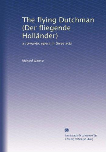 The Flying Dutchman (Der Fliegende Hollaender): Romantic Opera in Three Acts