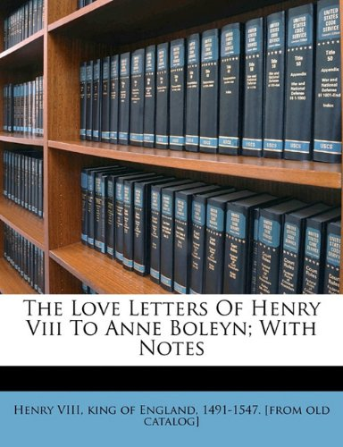 The Love Letters of Henry VIII to Anne Boleyn; With Notes