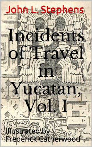 Incidents of Travel in Yucatan, Vol. I.