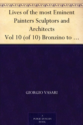 Lives of the most Eminent Painters Sculptors and Architects, Vol. 10 (of 10) Bronzino to Vasari, & General Index.