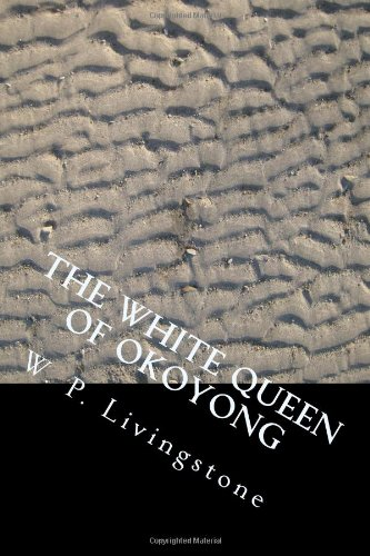 The White Queen of Okoyong: A True Story of Adventure, Heroism and Faith