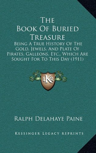 The Book of Buried Treasure Being a True History of the Gold, Jewels, and Plate of Pirates, Galleons, etc., which are sought for to this day