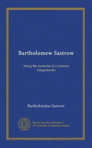 Bartholomew Sastrow: Being the Memoirs of a German Burgomaster