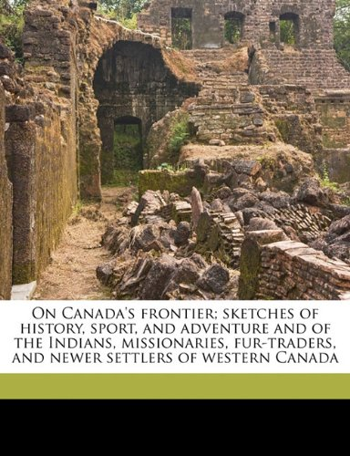 On Canada's Frontier Sketches of History, Sport, and Adventure and of the Indians, Missionaries, Fur-traders, and Newer Settlers of Western Canada