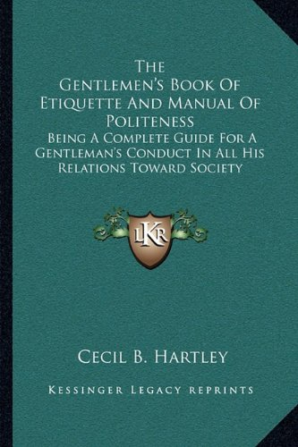 The Gentlemen's Book of Etiquette and Manual of Politeness Being a Complete Guide for a Gentleman's Conduct in all his Relations Towards Society