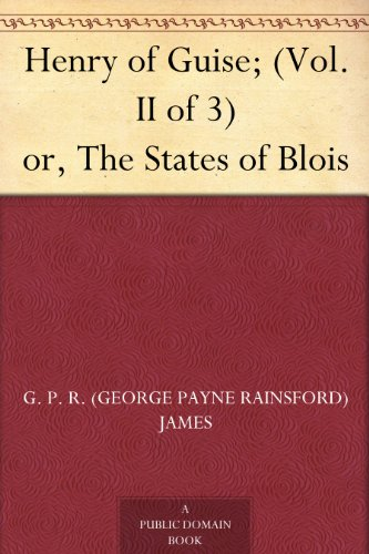 Henry of Guise; (Vol. II of 3) or, The States of Blois