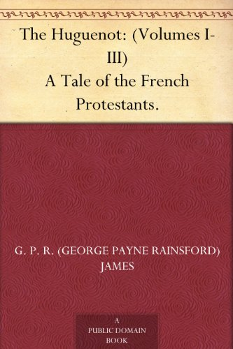 The Huguenot: (Volumes I-III) A Tale of the French Protestants.