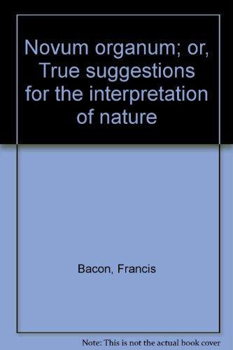 Novum Organum Or True Suggestions for the Interpretation of Nature