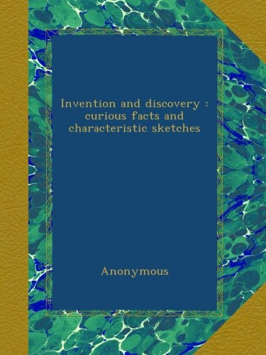 Invention and Discovery: Curious Facts and Characteristic Sketches