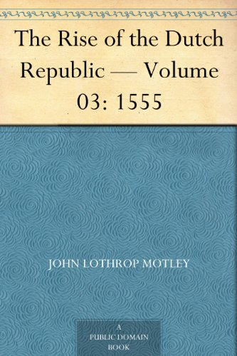 The Rise of the Dutch Republic — Volume 03: 1555