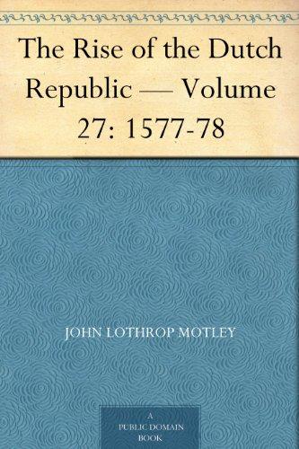 The Rise of the Dutch Republic — Volume 27: 1577-78