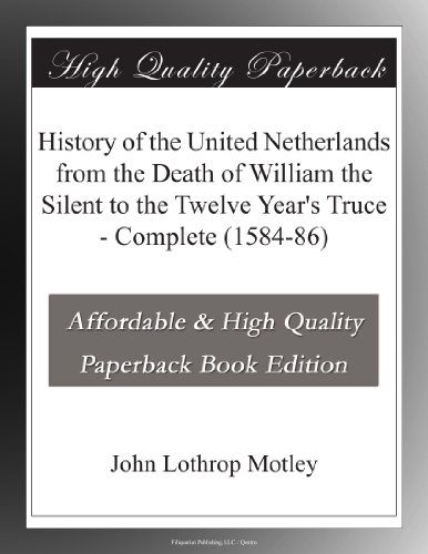 History of the United Netherlands from the Death of William the Silent to the Twelve Year's Truce, 1584