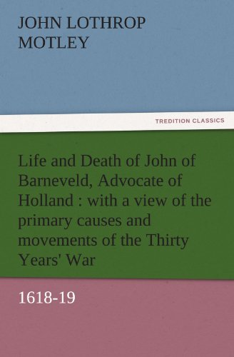 Life and Death of John of Barneveld, Advocate of Holland : with a view of the primary causes and movements of the Thirty Years' War, 1618-19