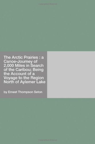 The Arctic Prairies : a Canoe-Journey of 2,000 Miles in Search of the Caribou;