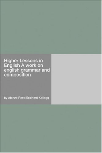 Higher Lessons in English: A work on English grammar and composition