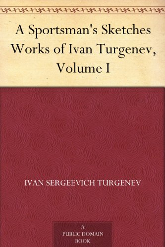 A Sportsman's Sketches Works of Ivan Turgenev, Volume I