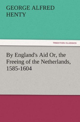 By England's Aid; Or, the Freeing of the Netherlands, 1585-1604