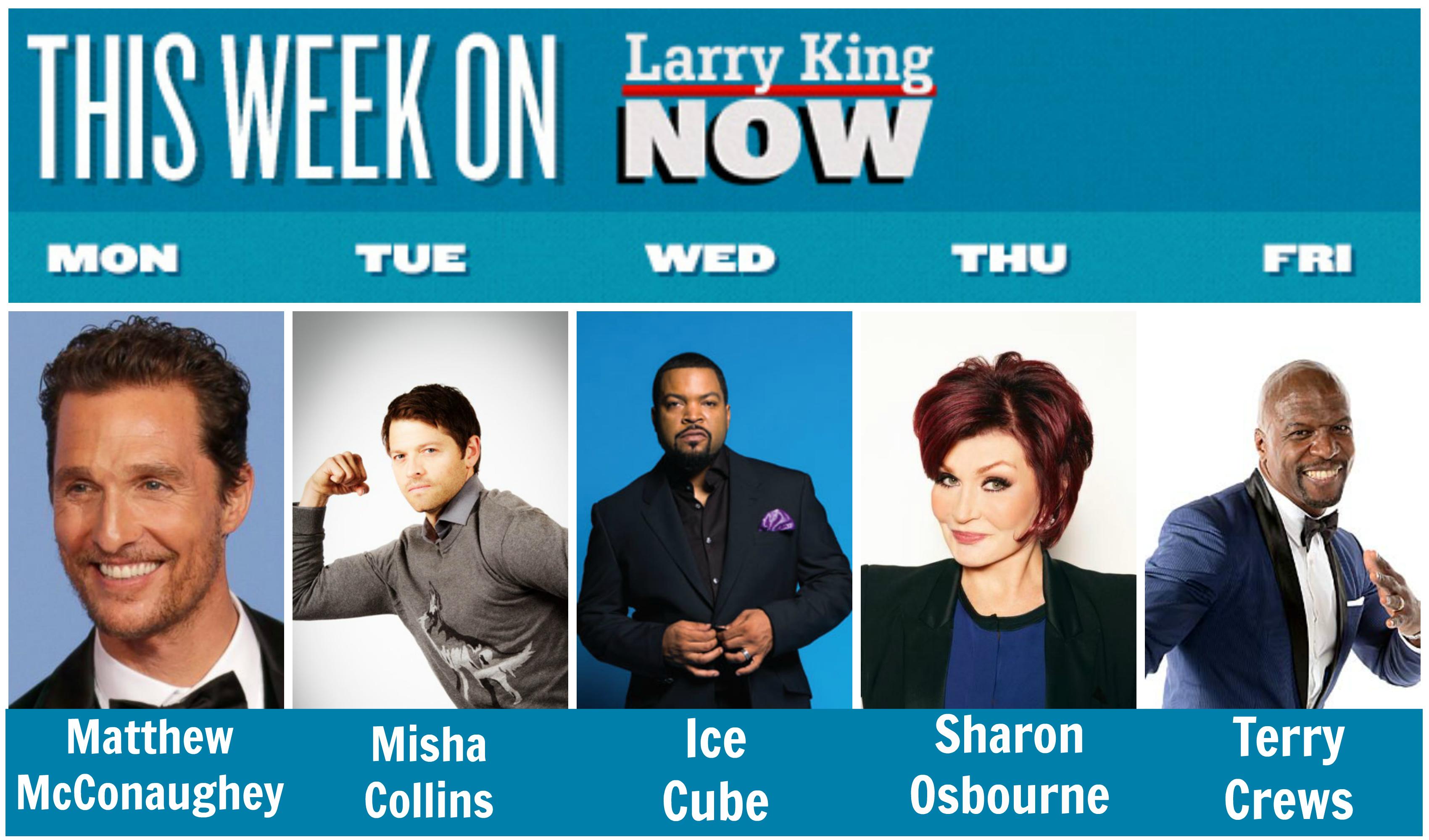 This Week on Larry King Now - Matthew McConaughey, Misha Collins, Ice Cube, Sharon Osbourne, Terry Crews