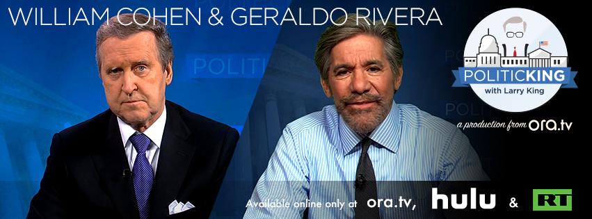 Geraldo Rivera & Fmr. Defense Secretary William Cohen on PoliticKING - Ora TV