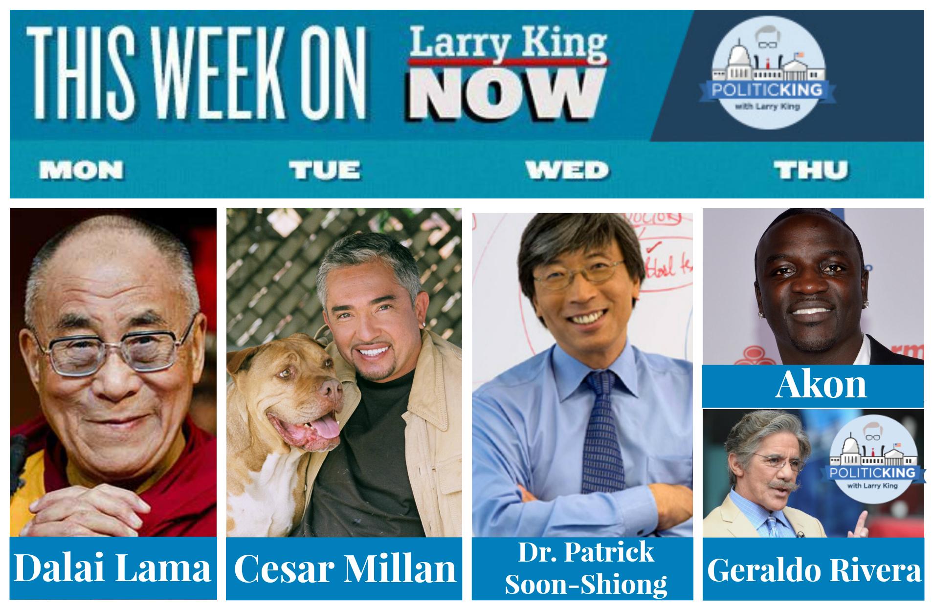 This Week on Larry King Now & PoliticKING - Dalai Lama, Cesar Millan, Dr. Patrick Soon-Shiong, Akon, Geraldo Rivera