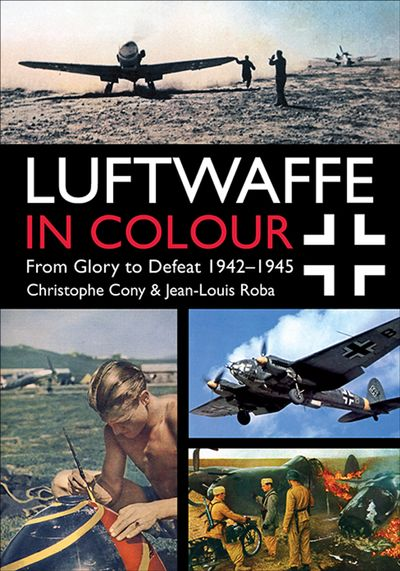 Luftwaffe in Colour: From Glory to Defeat 1942–1945