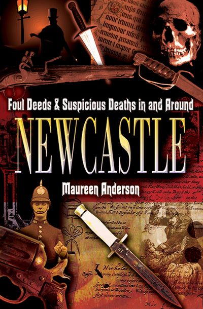 Foul Deeds & Suspicious Deaths in and Around Newcastle