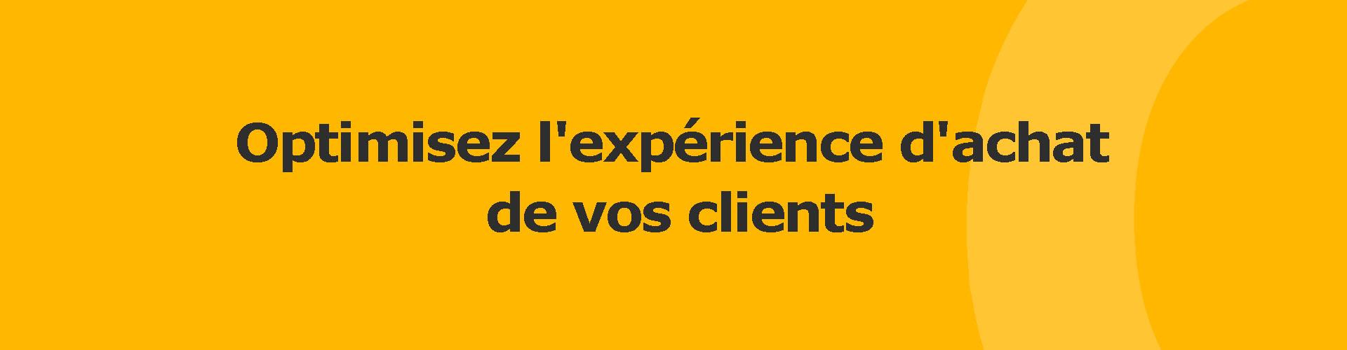 Optimisez l'expérience d'achat de vos clients