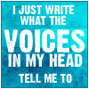I just write what the voices in my head tell me to