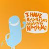 I have accomplished absolutely nothing.