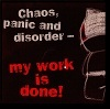 Panic, Chaos & disorder... My work here is done!