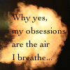 Why yes, my obsessions are the air I breathe...