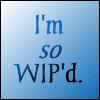 I'm so WIP'd.