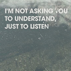 all i'm asking is for you to listen