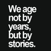 White text over a black background, text says we age not by years, but by stories.