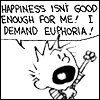Happiness is not enough for me, I demand euphoria!