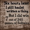 Six hours later, I still hadn't written a thing. But I did win 7 out of 245 games of Solitaire.