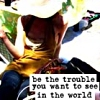 Be the trouble you want to see in the world